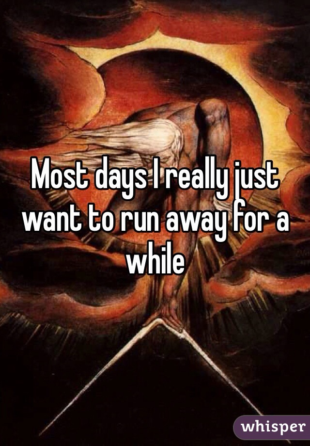Most days I really just want to run away for a while