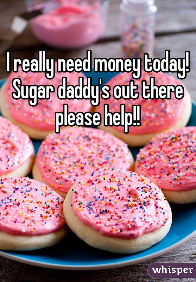 I really need money today! Sugar daddy's out there please help!!
