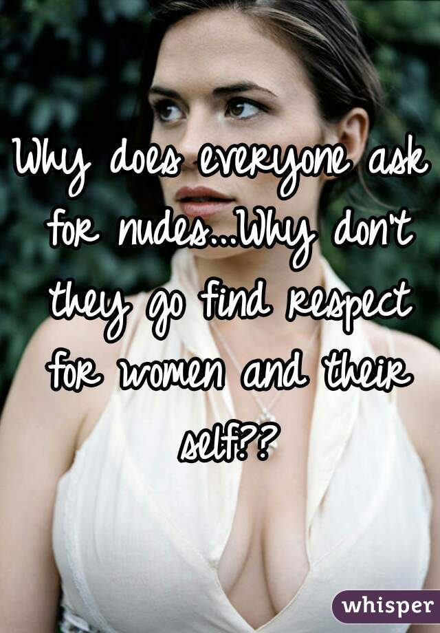 Why does everyone ask for nudes...Why don't they go find respect for women and their self??