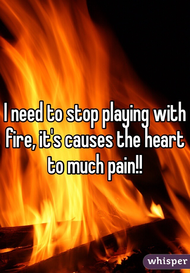 I need to stop playing with fire, it's causes the heart to much pain!!