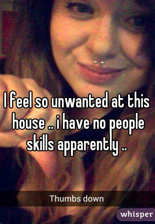 I feel so unwanted at this house .. i have no people skills apparently ..
