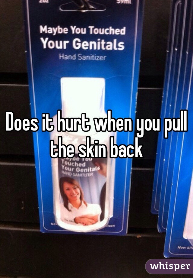 Does it hurt when you pull the skin back