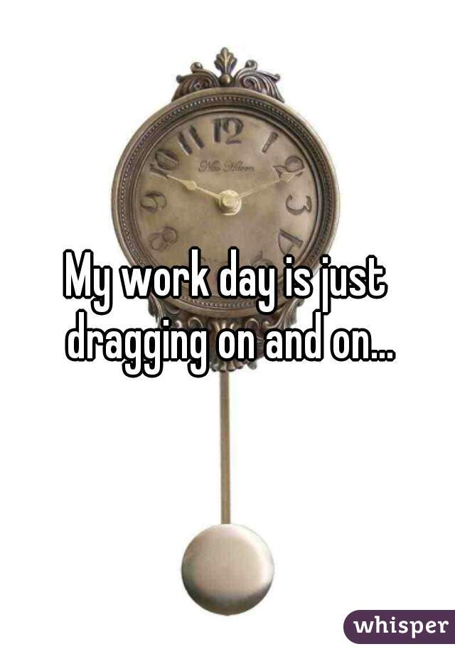 My work day is just dragging on and on...