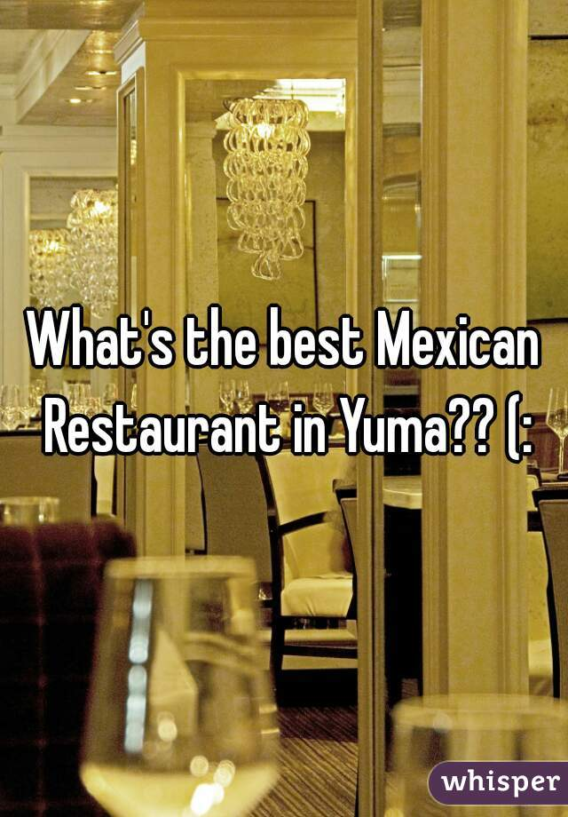 What's the best Mexican Restaurant in Yuma?? (: