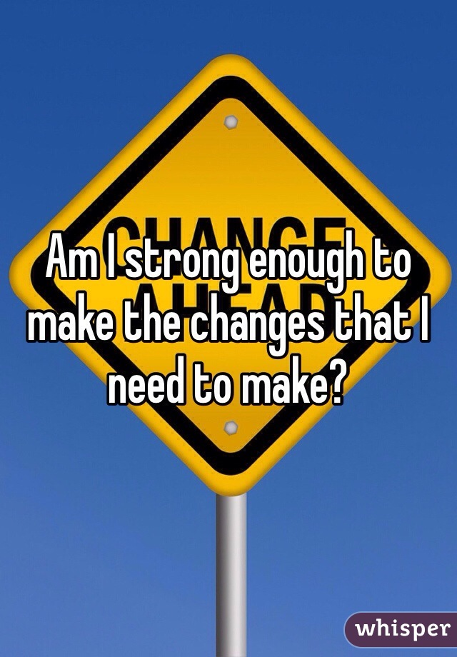 Am I strong enough to make the changes that I need to make?