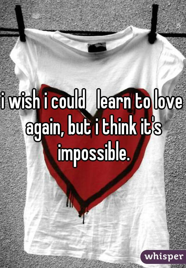 i wish i could   learn to love again, but i think it's impossible.