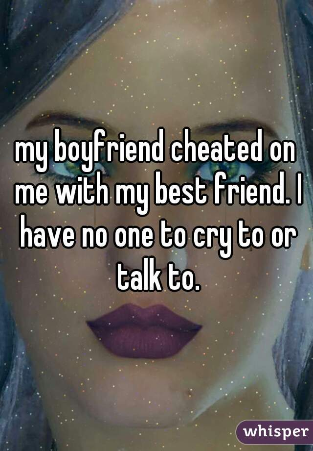 my boyfriend cheated on me with my best friend. I have no one to cry to or talk to.