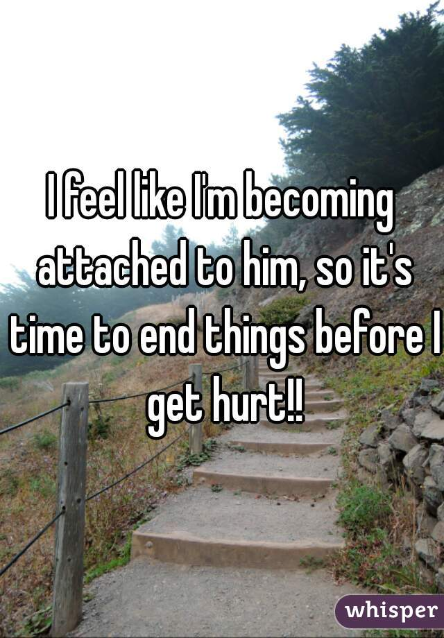 I feel like I'm becoming attached to him, so it's time to end things before I get hurt!!