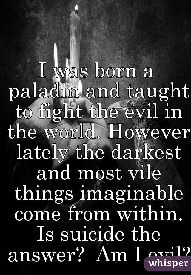 I was born a paladin and taught to fight the evil in the world. However lately the darkest and most vile things imaginable come from within. Is suicide the answer?  Am I evil?