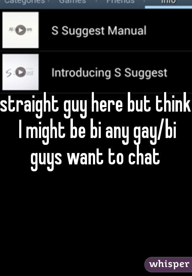 straight guy here but think I might be bi any gay/bi guys want to chat