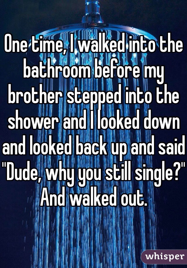"""One time, I walked into the bathroom before my brother stepped into the shower and I looked down and looked back up and said """"Dude, why you still single?"""" And walked out."""