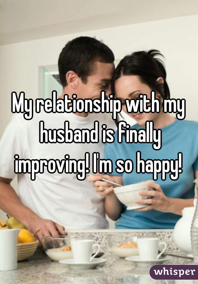My relationship with my husband is finally improving! I'm so happy!