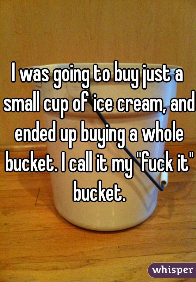 """I was going to buy just a small cup of ice cream, and ended up buying a whole bucket. I call it my """"fuck it"""" bucket."""