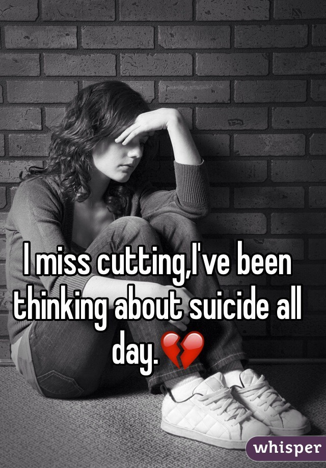I miss cutting,I've been thinking about suicide all day.💔