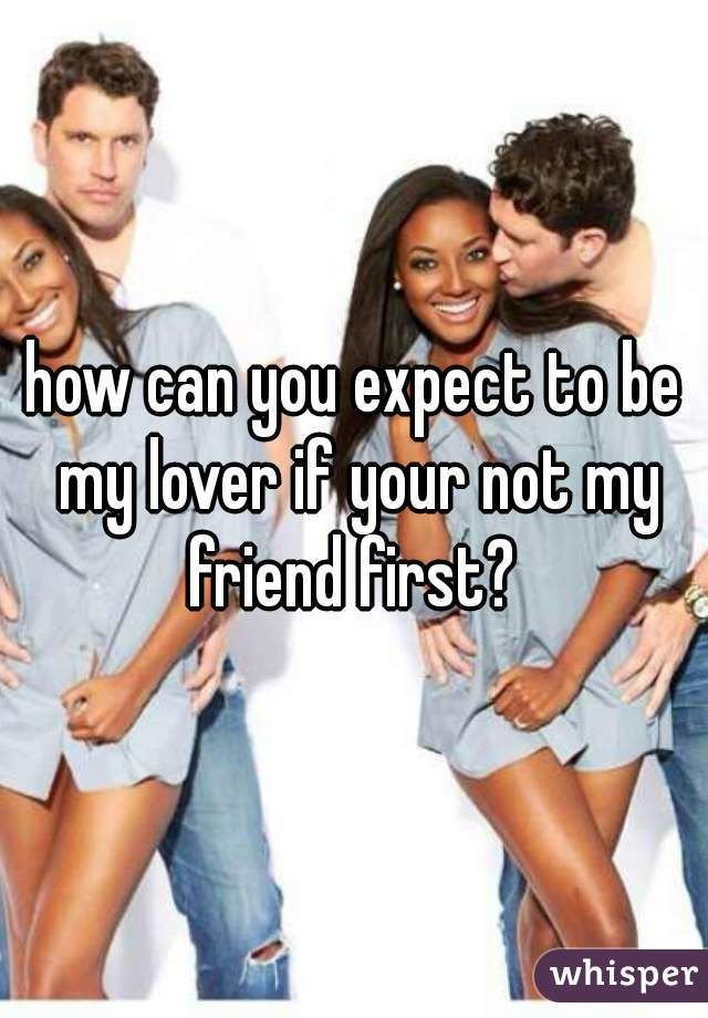 how can you expect to be my lover if your not my friend first?