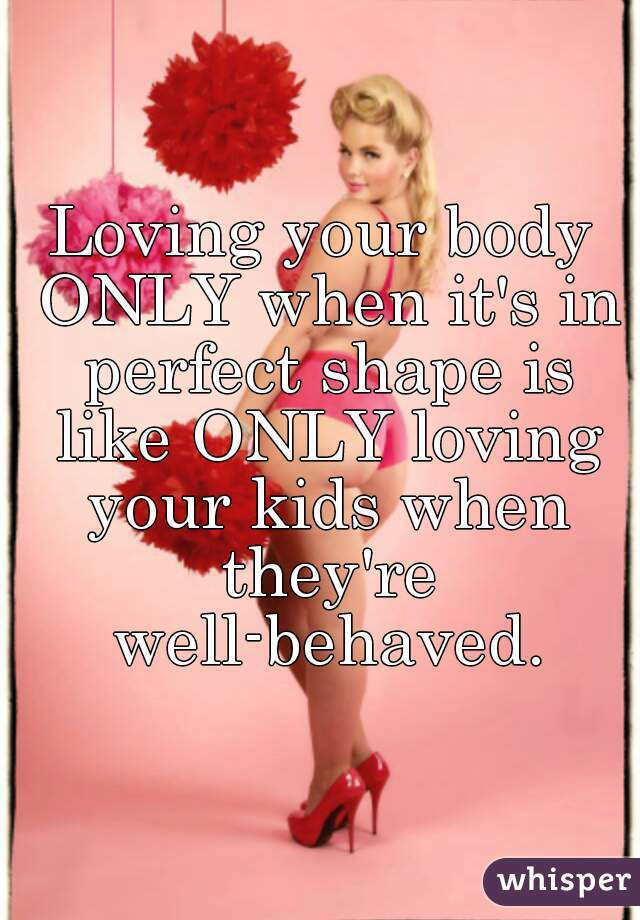 Loving your body ONLY when it's in perfect shape is like ONLY loving your kids when they're well-behaved.