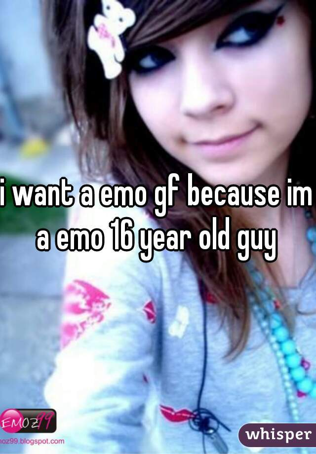 i want a emo gf because im a emo 16 year old guy