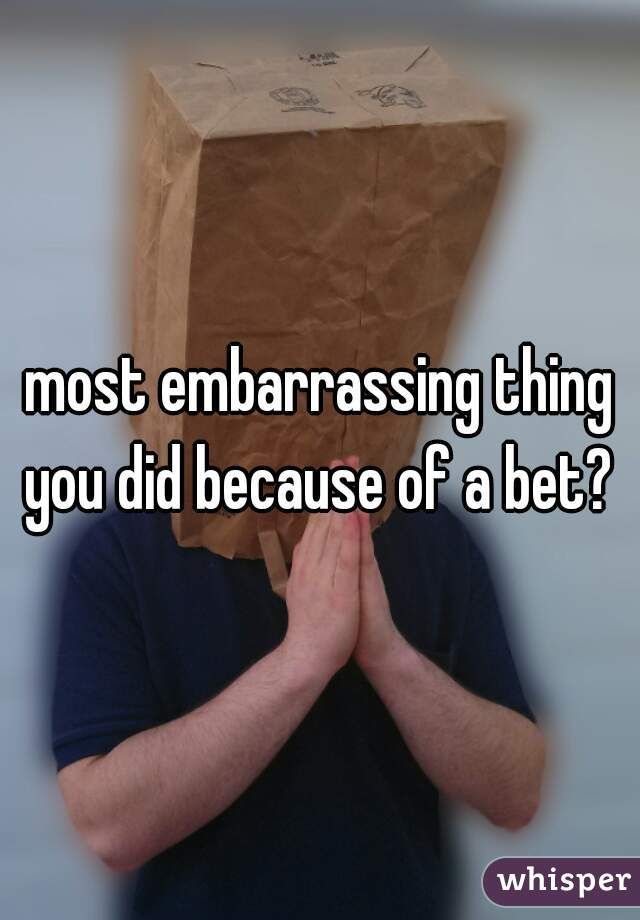 most embarrassing thing you did because of a bet?