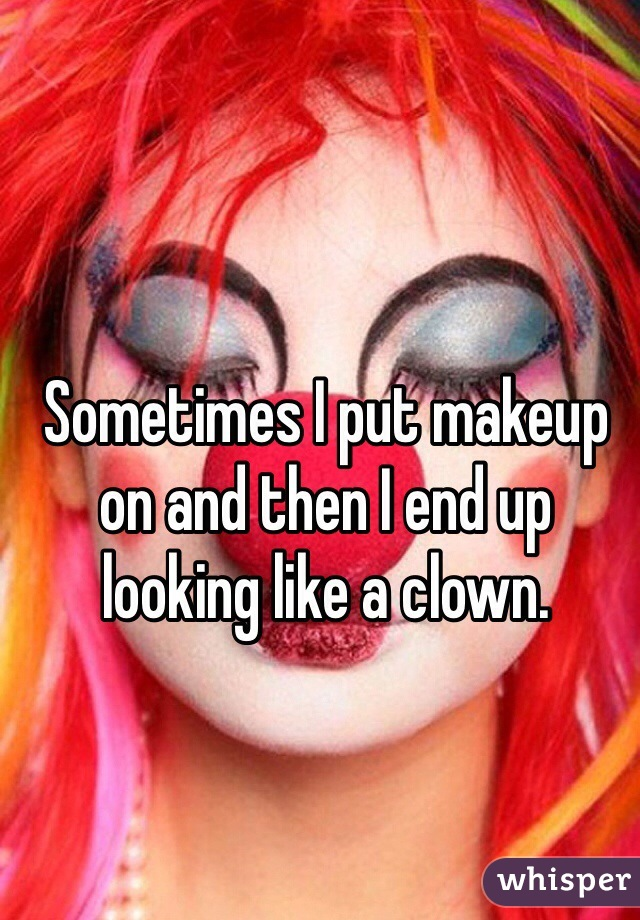 Sometimes I put makeup on and then I end up looking like a clown.