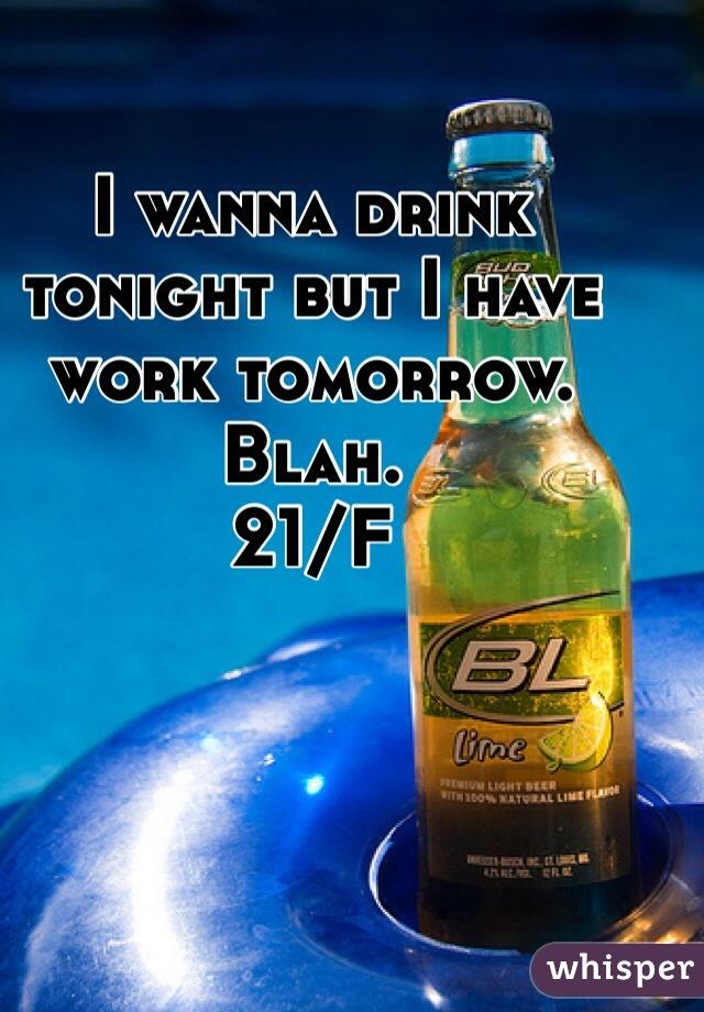 I wanna drink tonight but I have work tomorrow. Blah.  21/F