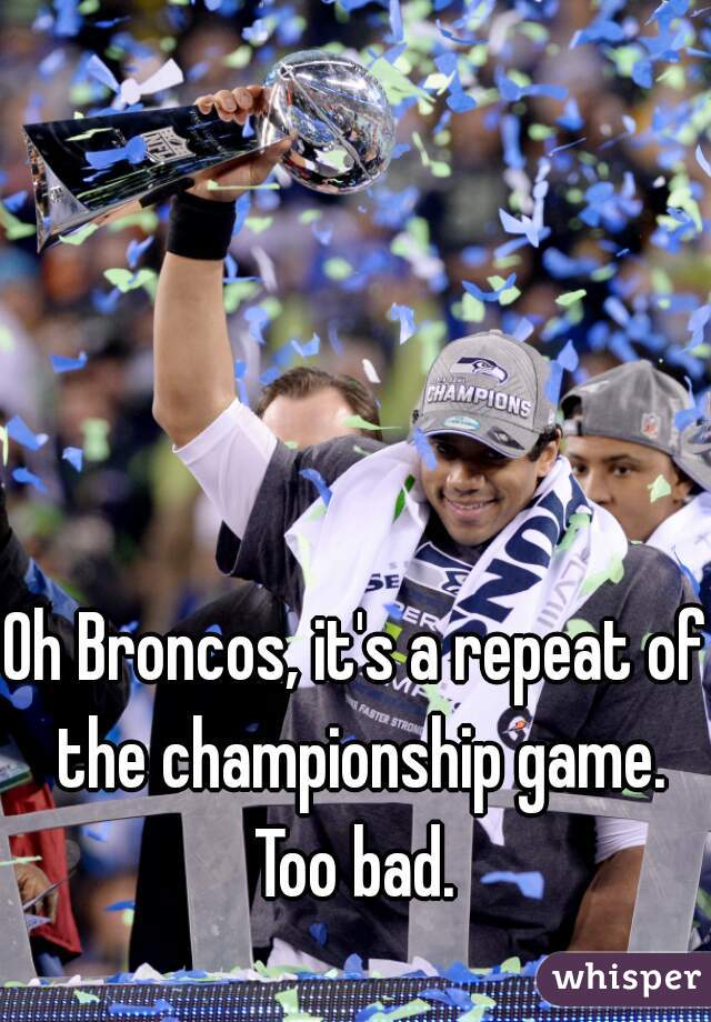 Oh Broncos, it's a repeat of the championship game. Too bad.