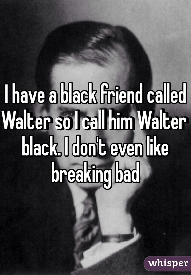 I have a black friend called Walter so I call him Walter black. I don't even like breaking bad