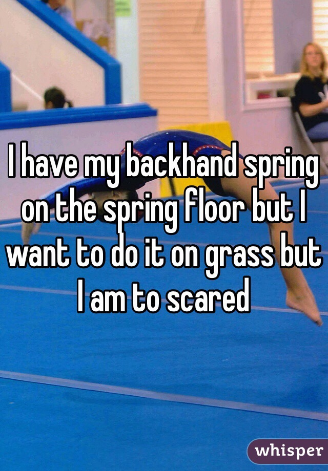 I have my backhand spring on the spring floor but I want to do it on grass but I am to scared