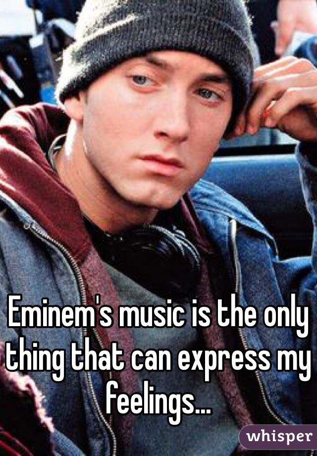 Eminem's music is the only thing that can express my feelings...