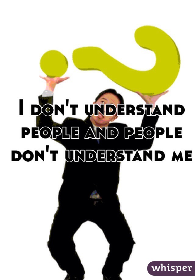 I don't understand people and people don't understand me
