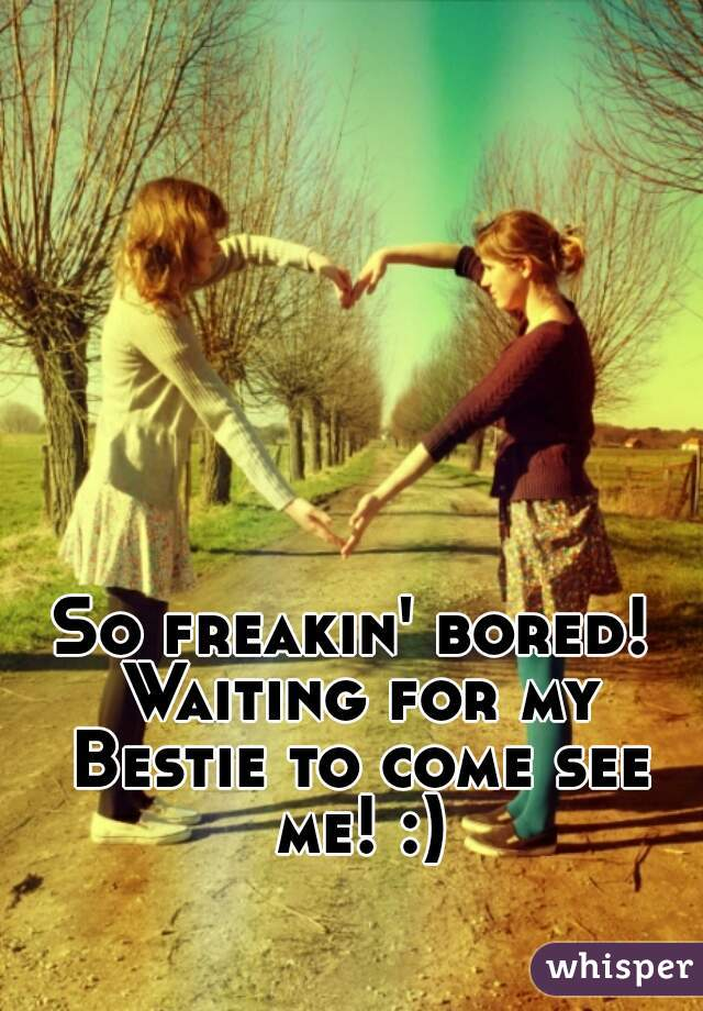 So freakin' bored! Waiting for my Bestie to come see me! :)