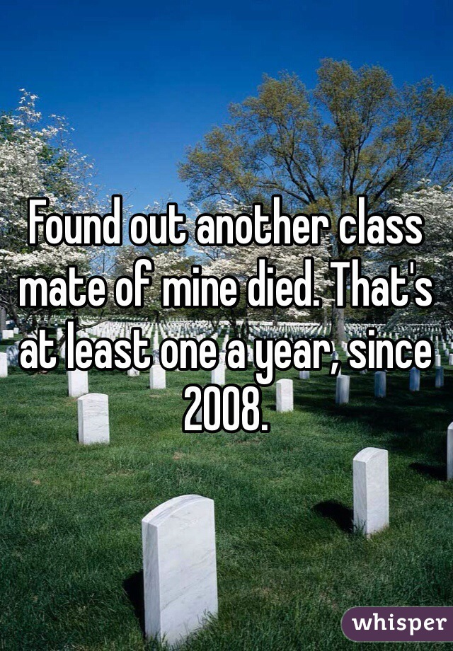Found out another class mate of mine died. That's at least one a year, since 2008.
