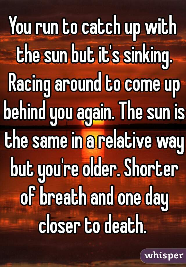 You run to catch up with the sun but it's sinking. Racing around to come up behind you again. The sun is the same in a relative way but you're older. Shorter of breath and one day closer to death.