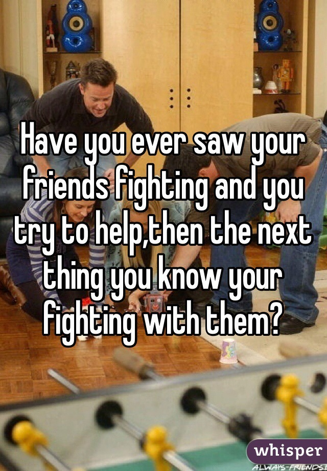 Have you ever saw your friends fighting and you try to help,then the next thing you know your fighting with them?