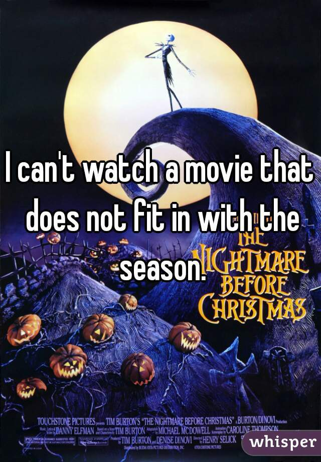 I can't watch a movie that does not fit in with the season.