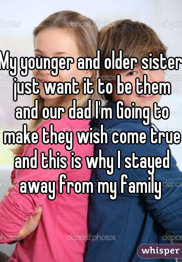 My younger and older sister just want it to be them and our dad I'm Going to make they wish come true and this is why I stayed away from my family