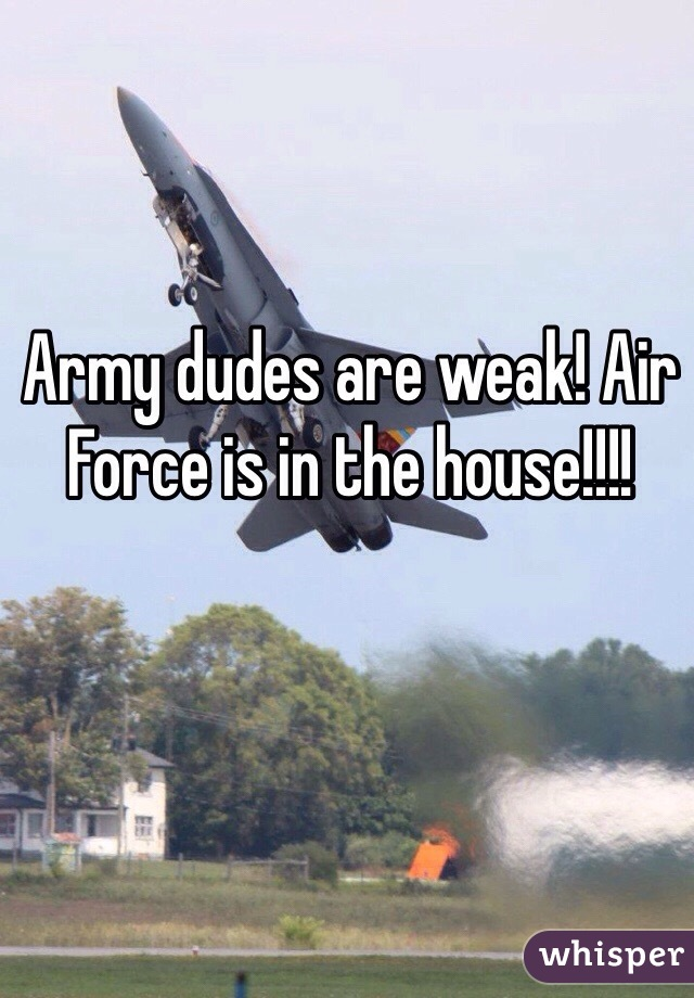 Army dudes are weak! Air Force is in the house!!!!