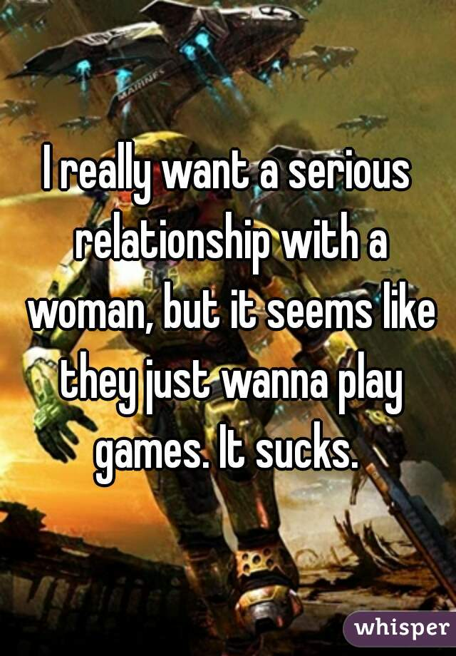 I really want a serious relationship with a woman, but it seems like they just wanna play games. It sucks.