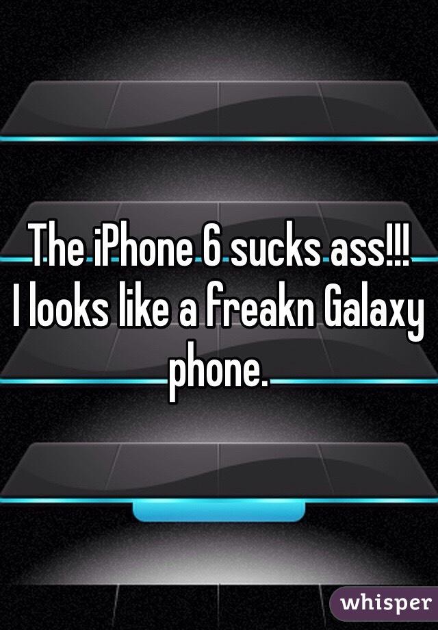 The iPhone 6 sucks ass!!! I looks like a freakn Galaxy phone.
