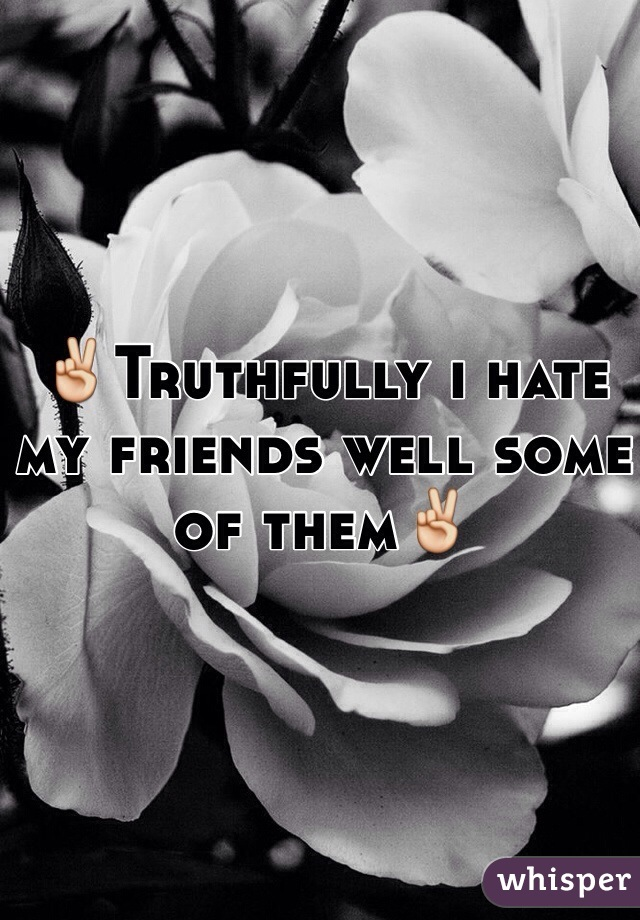 ✌️Truthfully i hate my friends well some of them✌️