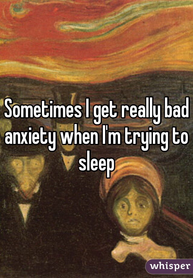 Sometimes I get really bad anxiety when I'm trying to sleep
