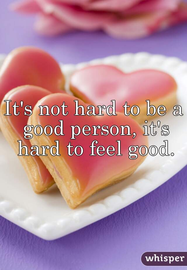 It's not hard to be a good person, it's hard to feel good.