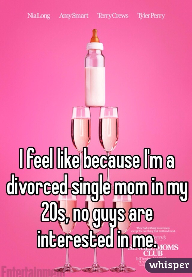 I feel like because I'm a divorced single mom in my 20s, no guys are interested in me.