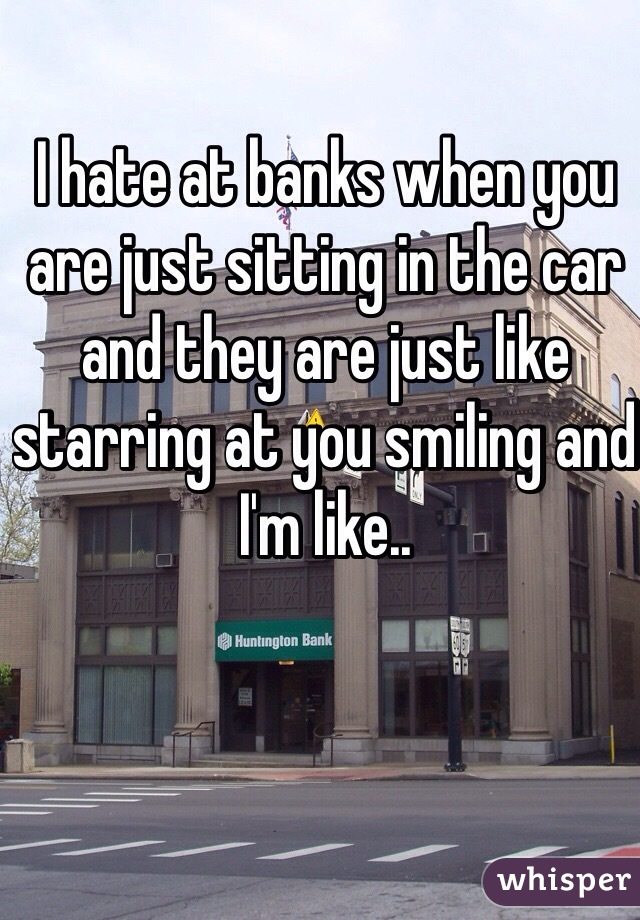 I hate at banks when you are just sitting in the car and they are just like starring at you smiling and I'm like..