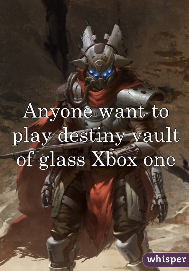 Anyone want to play destiny vault of glass Xbox one