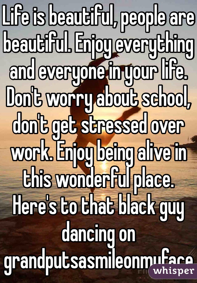 Life is beautiful, people are beautiful. Enjoy everything and everyone in your life. Don't worry about school, don't get stressed over work. Enjoy being alive in this wonderful place. Here's to that black guy dancing on grandputsasmileonmyface