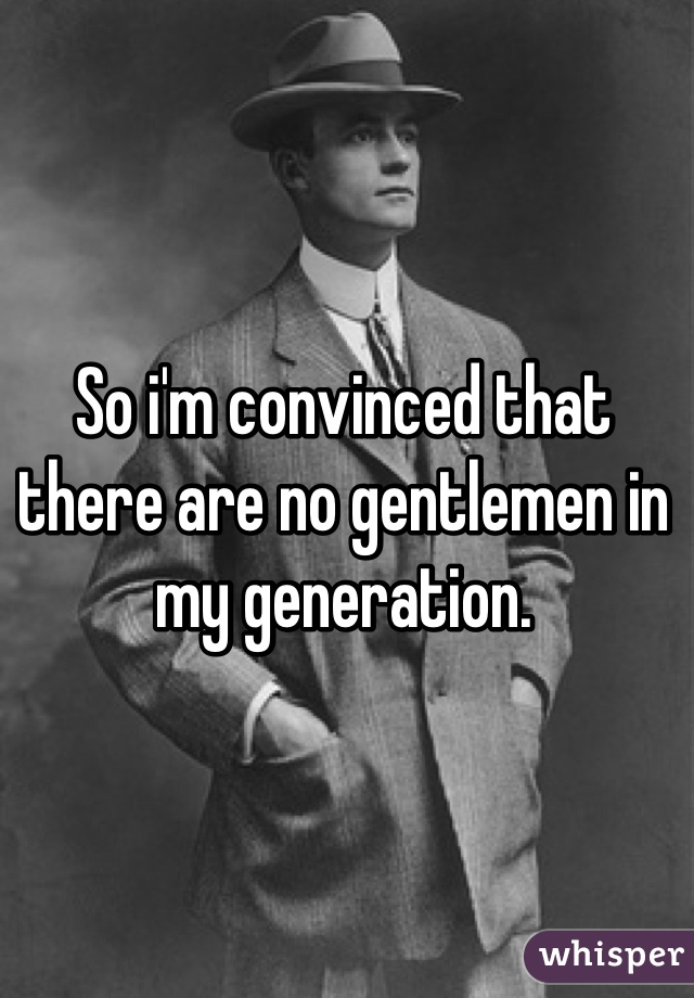 So i'm convinced that there are no gentlemen in my generation.