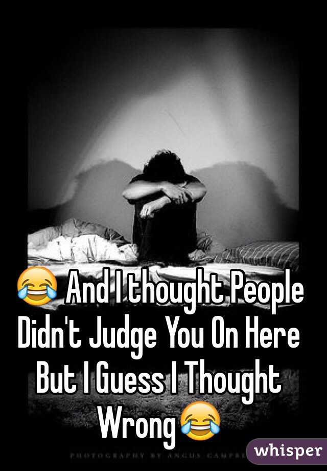 😂 And I thought People Didn't Judge You On Here But I Guess I Thought Wrong😂