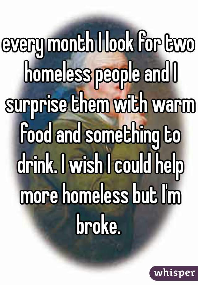 every month I look for two homeless people and I surprise them with warm food and something to drink. I wish I could help more homeless but I'm broke.