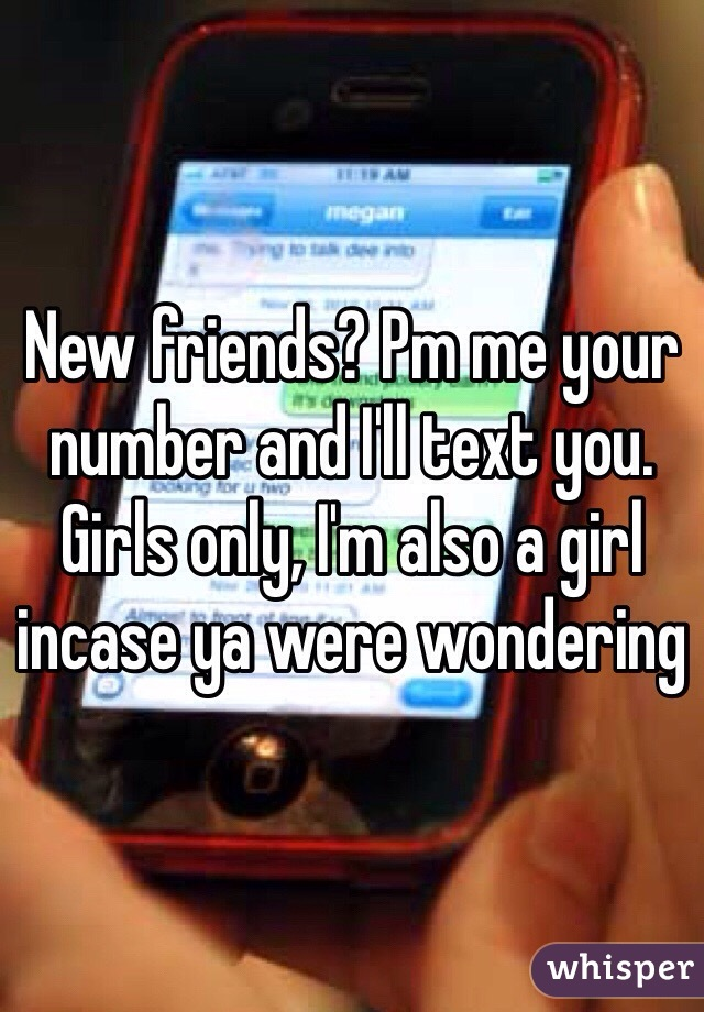 New friends? Pm me your number and I'll text you. Girls only, I'm also a girl incase ya were wondering