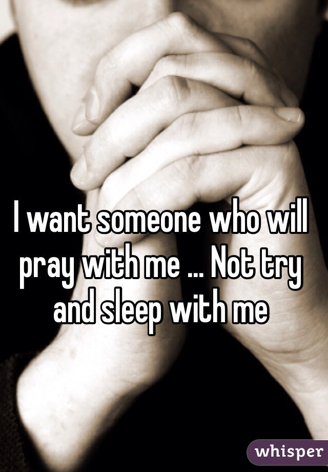 I want someone who will pray with me ... Not try and sleep with me